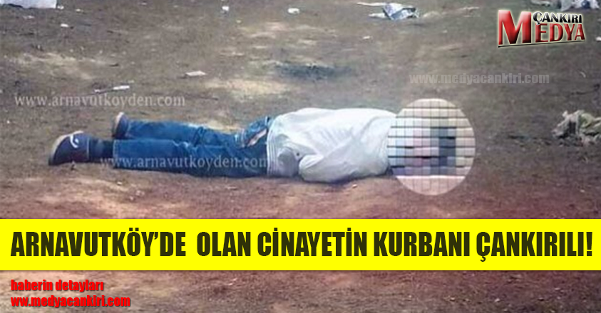 ARNAVUTKÖY'DE OLAN CİNAYETİN KURBANI ÇANKIRILI!